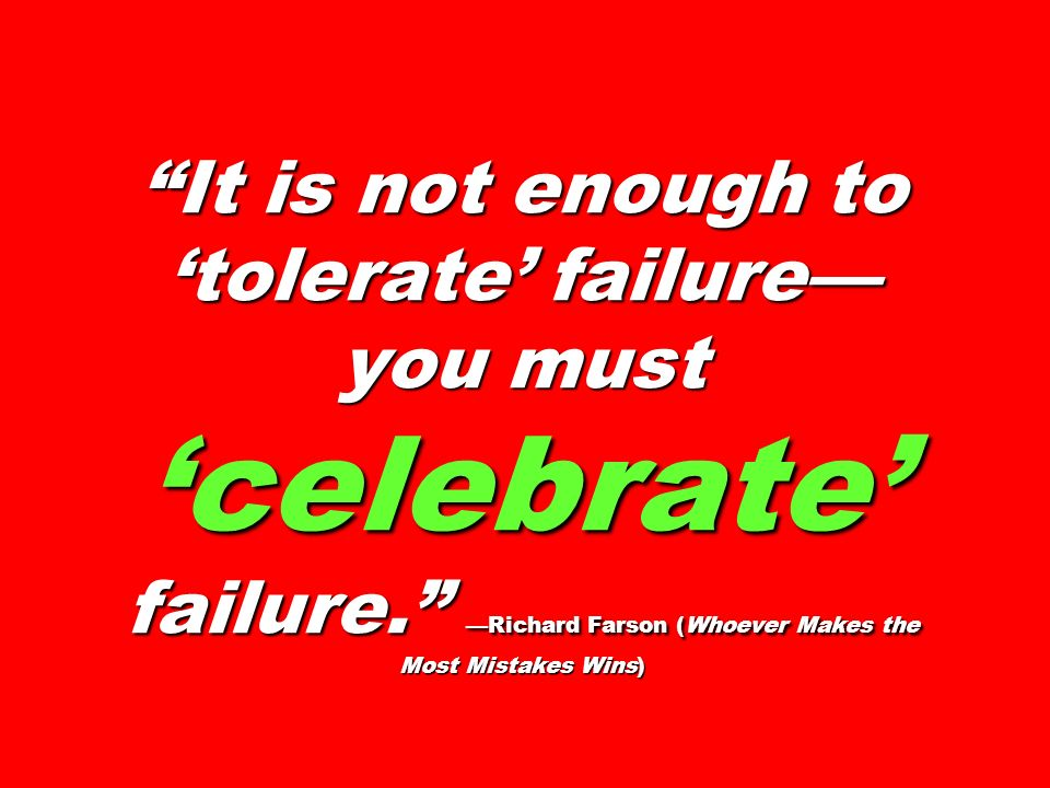 It is not enough to tolerate failure you must celebrate failure.