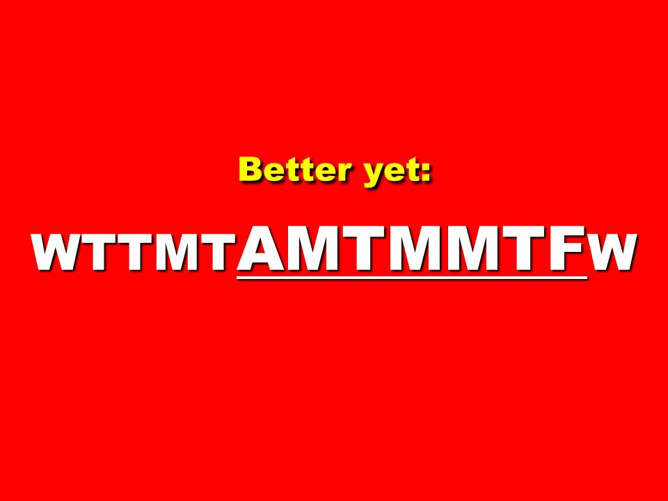 Better yet: WTTMT AMTMMTF W