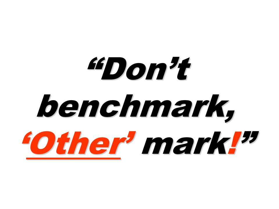 Dont benchmark,Other mark!