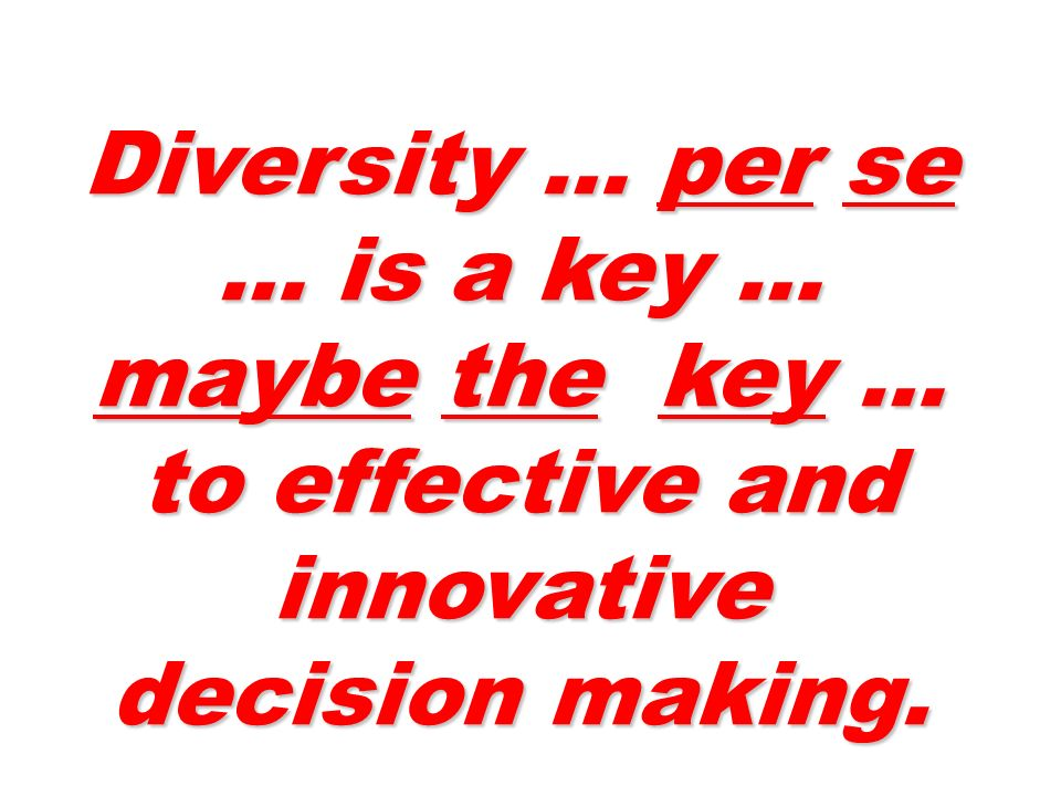 Diversity … per se … is a key … maybe the key … to effective and innovative decision making.