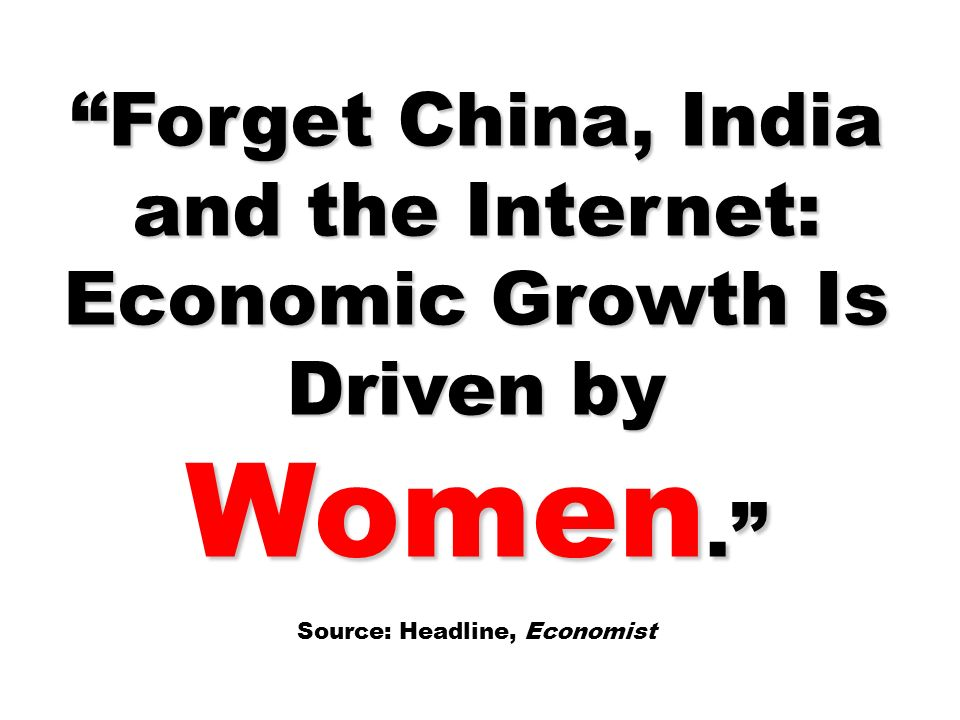 Forget China, India and the Internet: Economic Growth Is Driven by Women.