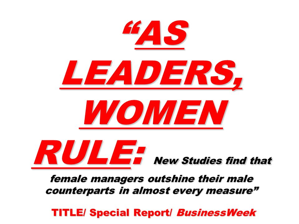 AS LEADERS, WOMEN RULE: New Studies find that female managers outshine their male counterparts in almost every measure TITLE/ Special Report/ BusinessWeekAS LEADERS, WOMEN RULE: New Studies find that female managers outshine their male counterparts in almost every measure TITLE/ Special Report/ BusinessWeek