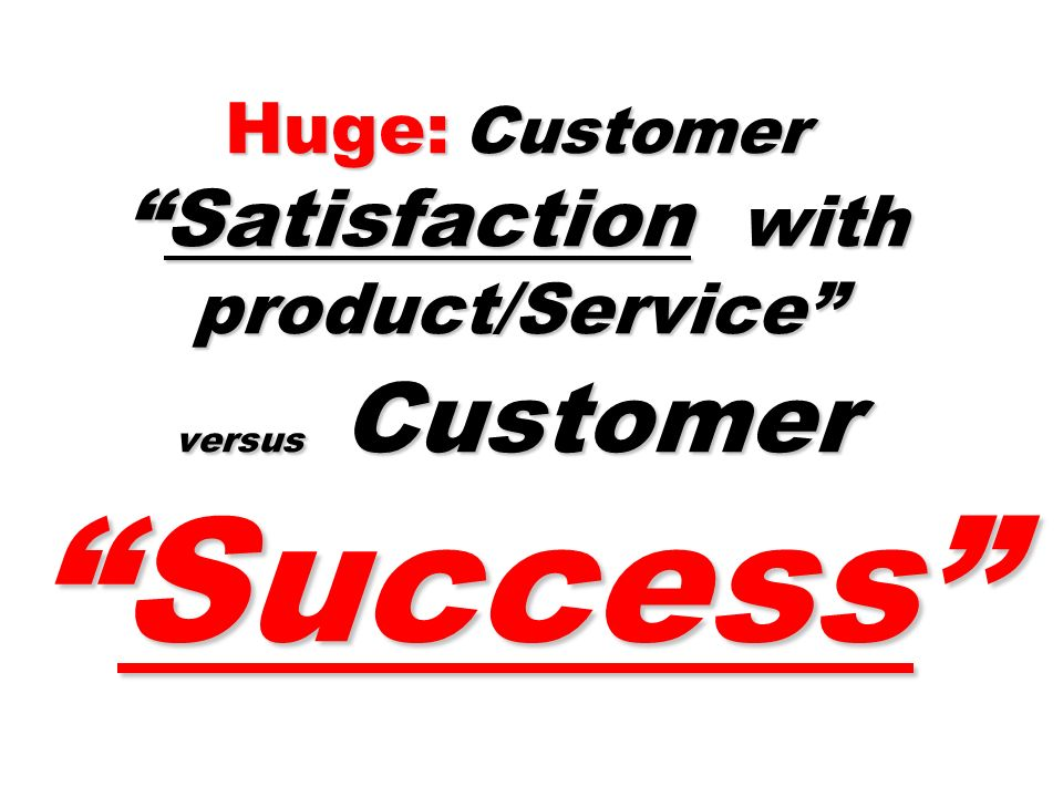 Huge: CustomerSatisfaction with product/Service versus CustomerSuccess