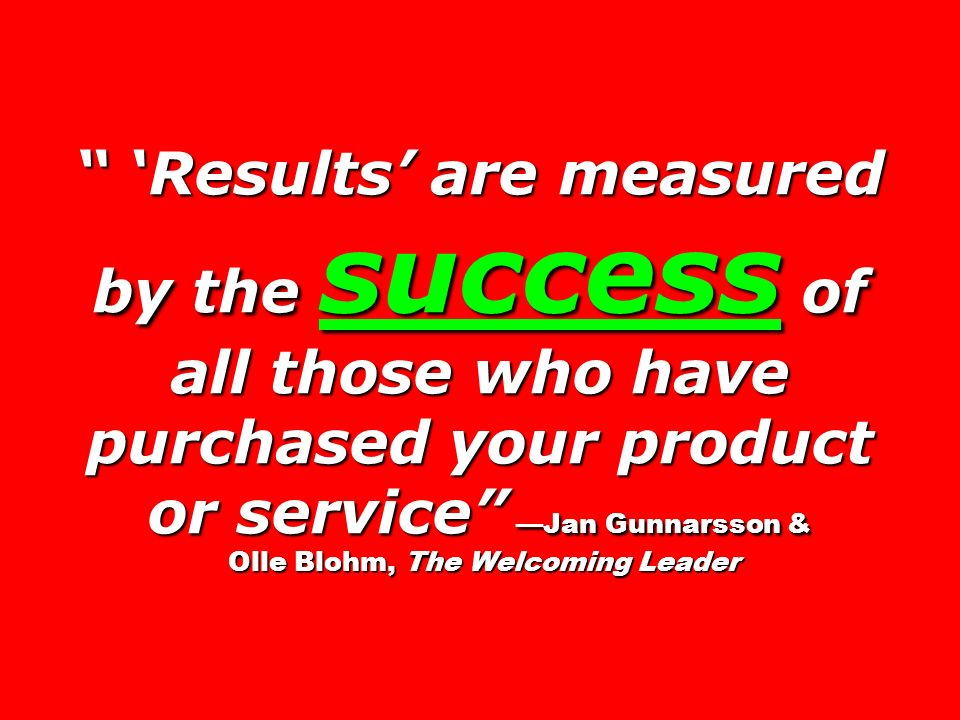 Results are measured by the success of all those who have purchased your product or service Jan Gunnarsson & Olle Blohm, The Welcoming Leader Results are measured by the success of all those who have purchased your product or service Jan Gunnarsson & Olle Blohm, The Welcoming Leader