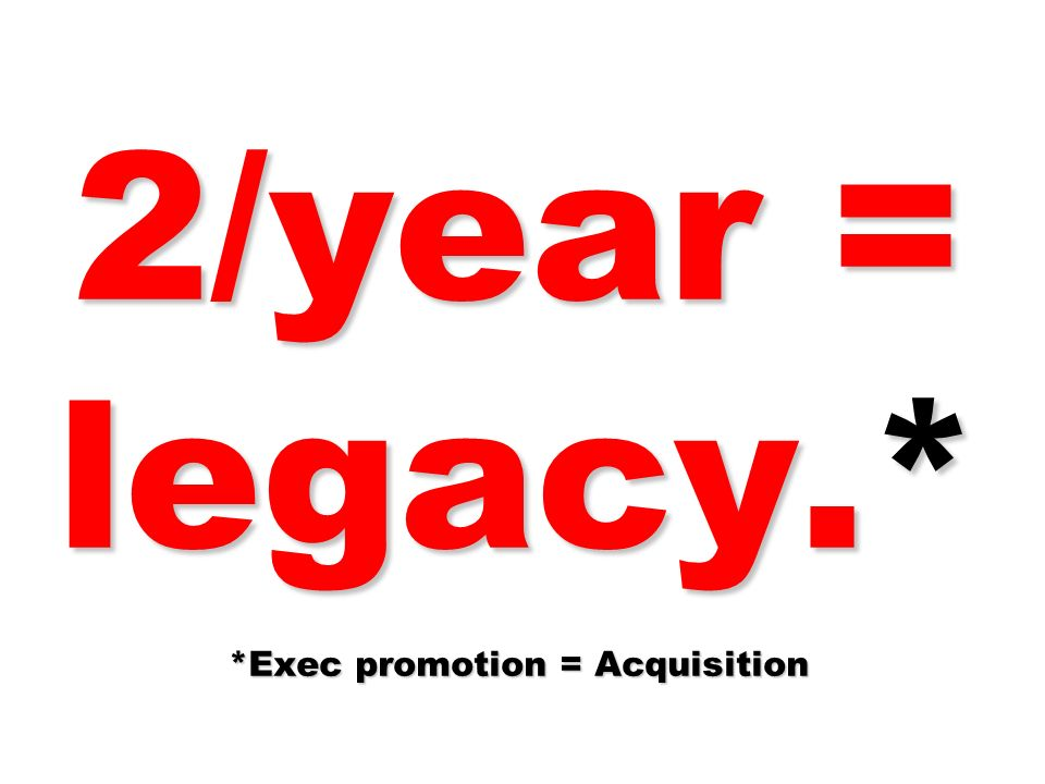 2/year = legacy.* *Exec promotion = Acquisition