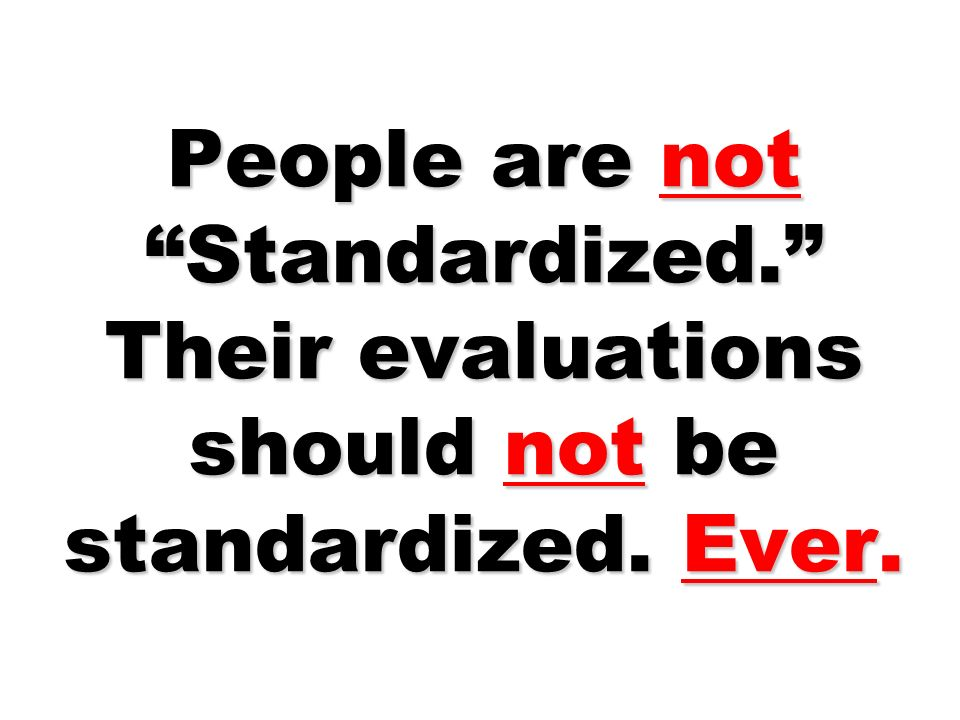 People are not Standardized. Their evaluations should not be standardized. Ever.
