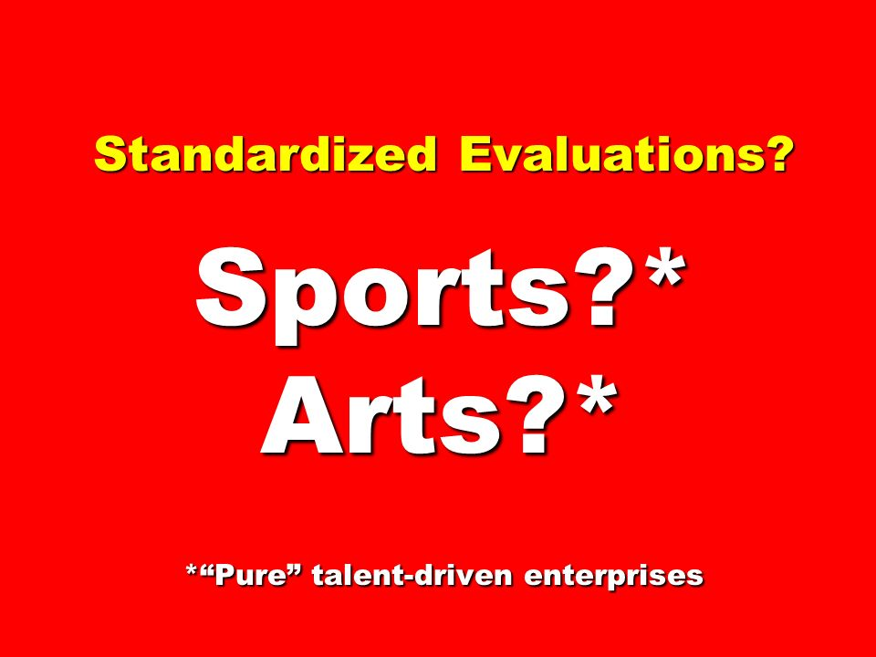 Standardized Evaluations Sports * Arts * *Pure talent-driven enterprises