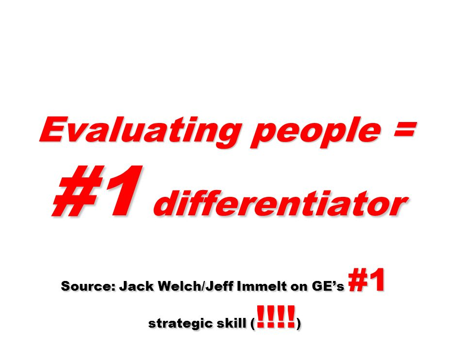 Evaluating people = #1 differentiator Source: Jack Welch/Jeff Immelt on GEs #1 strategic skill ( !!!.