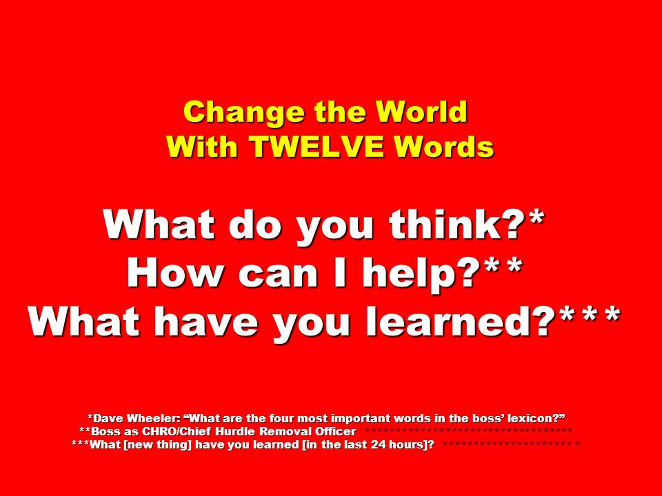 Change the World With TWELVE Words What do you think * How can I help ** What have you learned *** *Dave Wheeler: What are the four most important words in the boss lexicon.