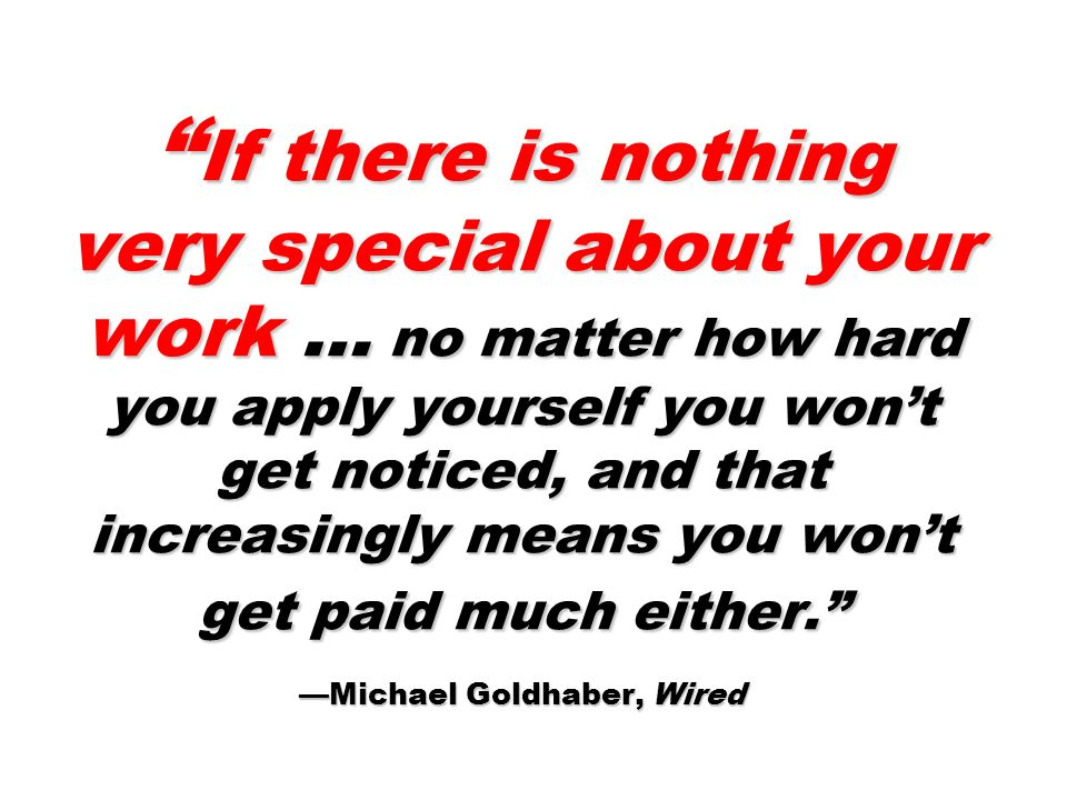 If there is nothing very special about your work … no matter how hard you apply yourself you wont get noticed, and that increasingly means you wont get paid much either.