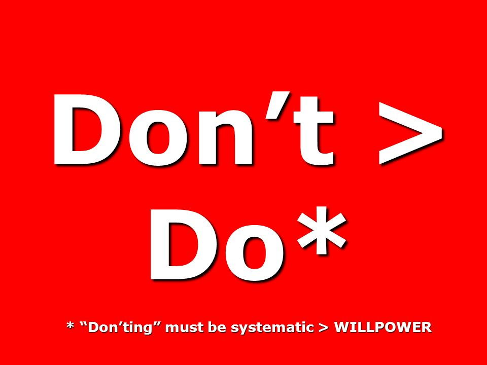 Dont > Do* * Donting must be systematic > WILLPOWER