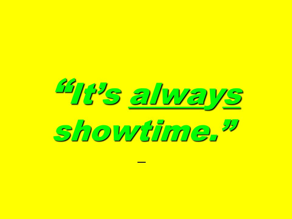 Its always showtime. Its always showtime.