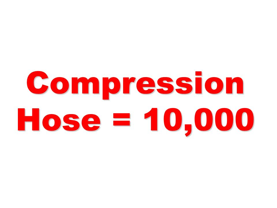 Compression Hose = 10,000