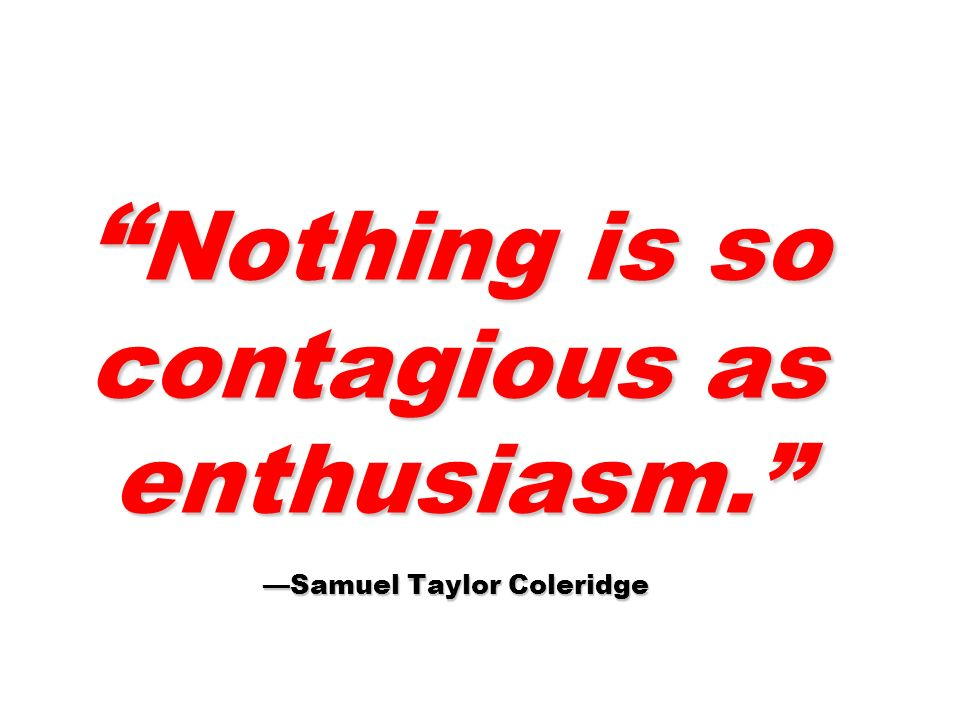 Nothing is so contagious as enthusiasm.