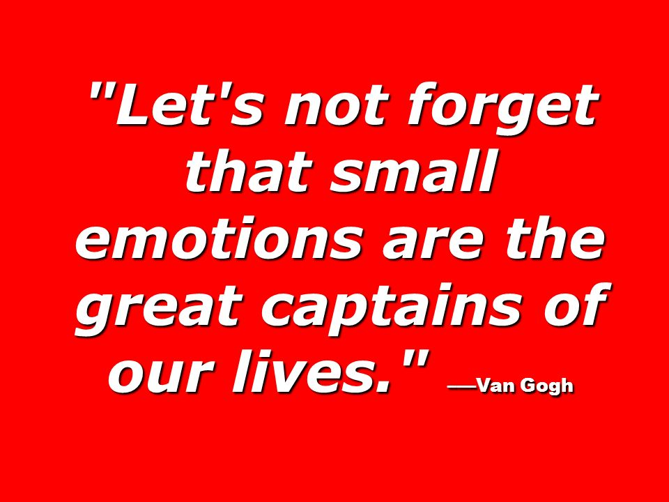 Let s not forget that small emotions are the great captains of our lives. –Van Gogh