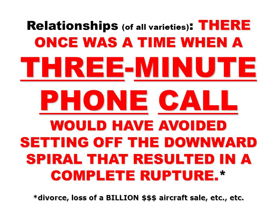 THERE ONCE WAS A TIME WHEN A THREE-MINUTE PHONE CALL WOULD HAVE AVOIDED SETTING OFF THE DOWNWARD SPIRAL THAT RESULTED IN A COMPLETE RUPTURE.* Relationships (of all varieties) : THERE ONCE WAS A TIME WHEN A THREE-MINUTE PHONE CALL WOULD HAVE AVOIDED SETTING OFF THE DOWNWARD SPIRAL THAT RESULTED IN A COMPLETE RUPTURE.* *divorce, loss of a BILLION $$$ aircraft sale, etc., etc.