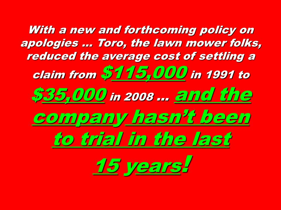 With a new and forthcoming policy on apologies … Toro, the lawn mower folks, reduced the average cost of settling a claim from $115,000 in 1991 to $35,000 in 2008 … and the company hasnt been to trial in the last 15 years !