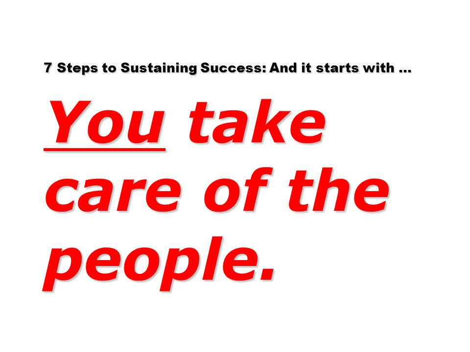 7 Steps to Sustaining Success: And it starts with … You take care of the people.