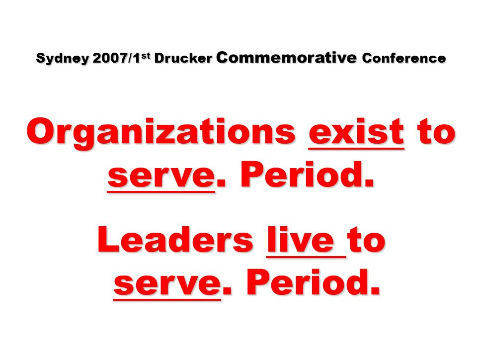 Sydney 2007/1 st Drucker Commemorative Conference Organizations exist to serve.