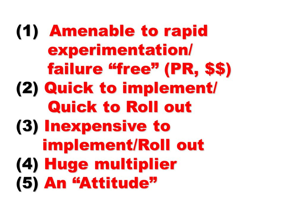 (1) Amenable to rapid experimentation/ experimentation/ failure free (PR, $$) failure free (PR, $$) (2) Quick to implement/ Quick to Roll out Quick to Roll out (3) Inexpensive to implement/Roll out implement/Roll out (4) Huge multiplier (5) An Attitude