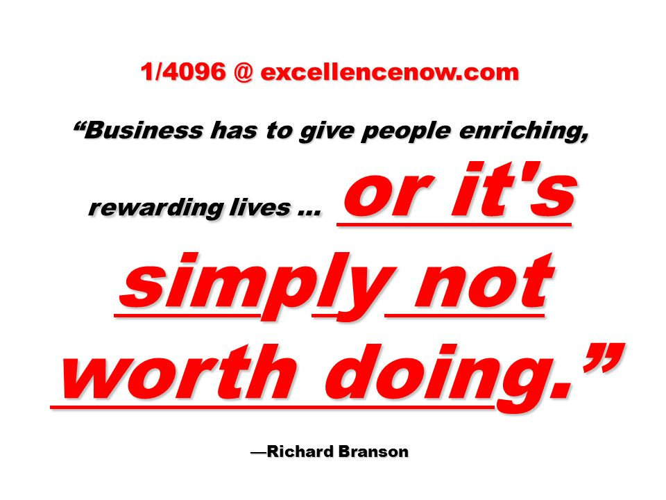 excellencenow.com Business has to give people enriching, rewarding lives … or it s simply not worth doing.