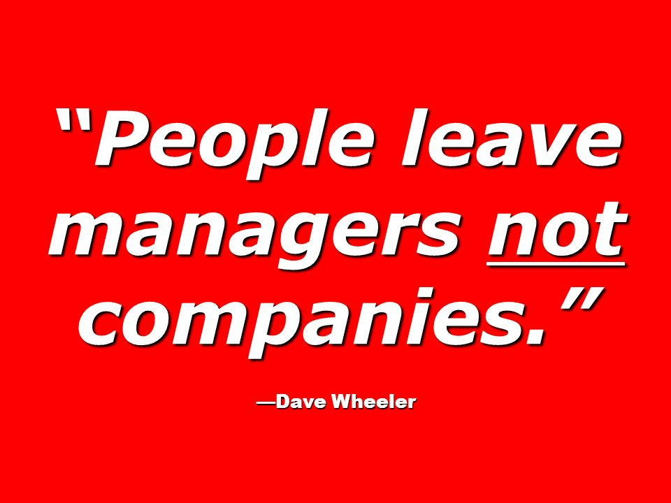 People leave managers not companies. Dave Wheeler