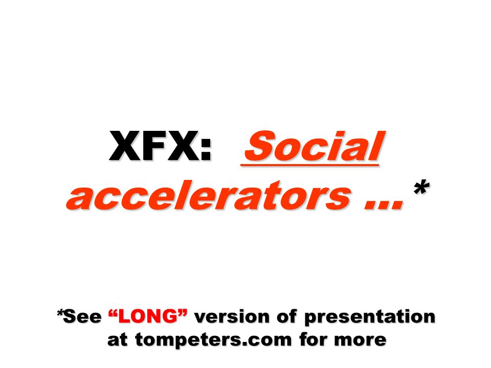 XFX: Social accelerators …* *See LONG version of presentation at tompeters.com for more at tompeters.com for more