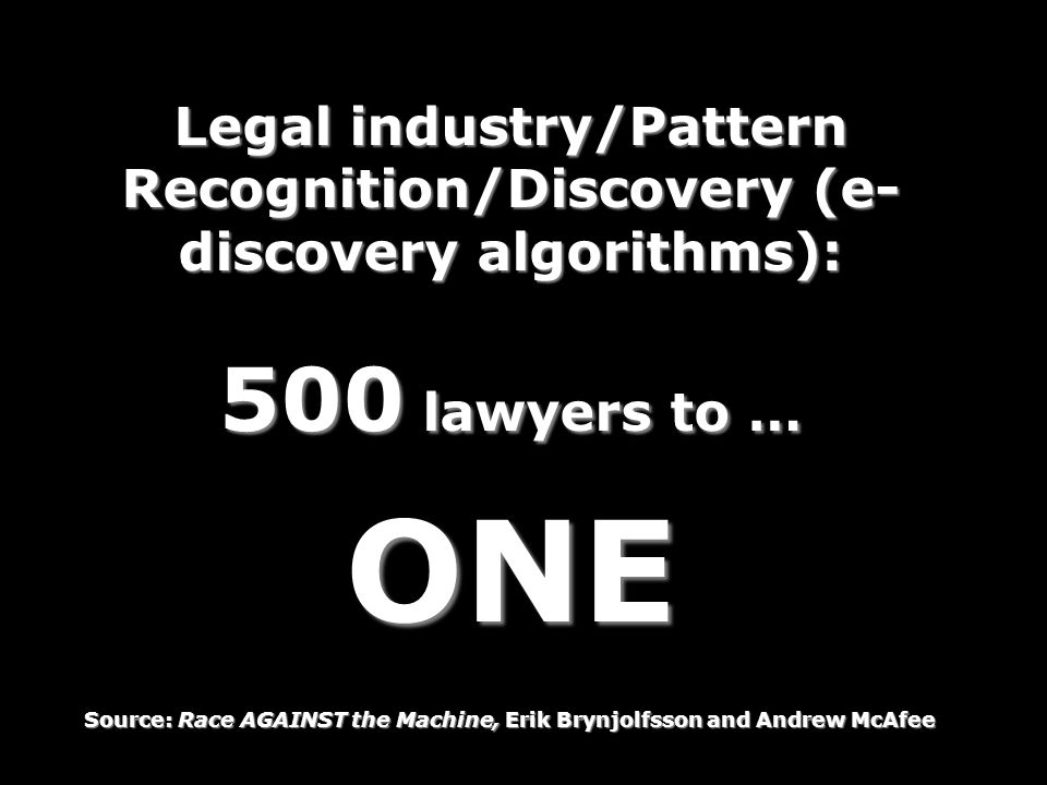Legal industry/Pattern Recognition/Discovery (e- discovery algorithms): 500 lawyers to … ONE Source: Race AGAINST the Machine, Erik Brynjolfsson and Andrew McAfee