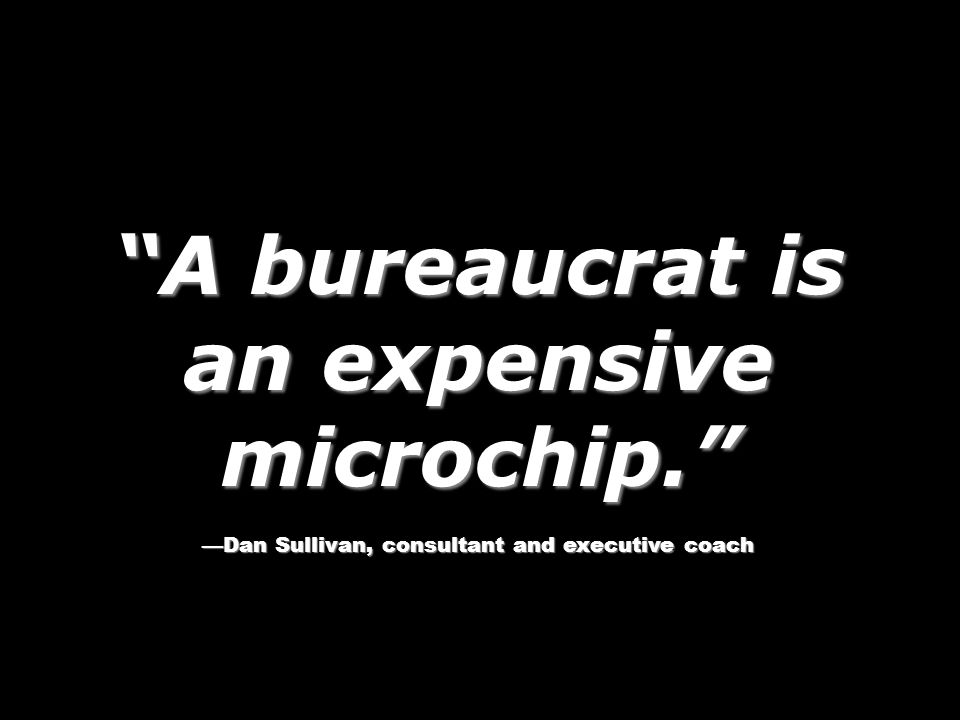 A bureaucrat is an expensive microchip. Dan Sullivan, consultant and executive coach