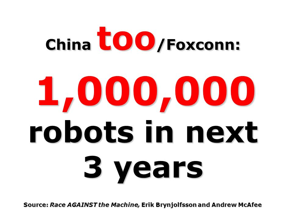 China too /Foxconn: 1,000,000 robots in next 3 years 1,000,000 robots in next 3 years Source: Race AGAINST the Machine, Erik Brynjolfsson and Andrew McAfee