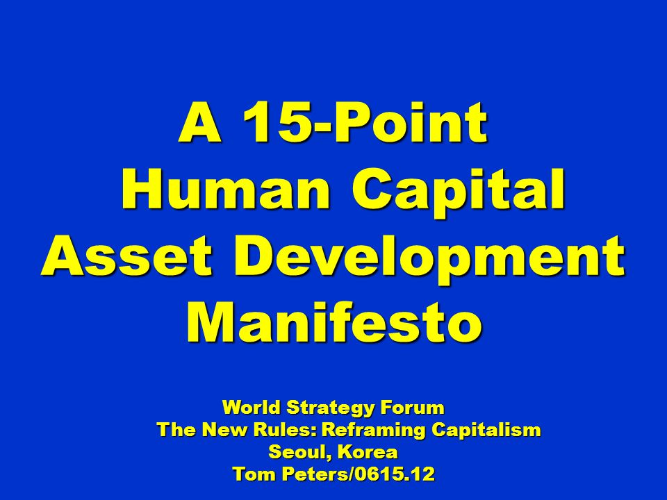 A 15-Point Human Capital Asset Development Manifesto Human Capital Asset Development Manifesto World Strategy Forum The New Rules: Reframing Capitalism The New Rules: Reframing Capitalism Seoul, Korea Tom Peters/