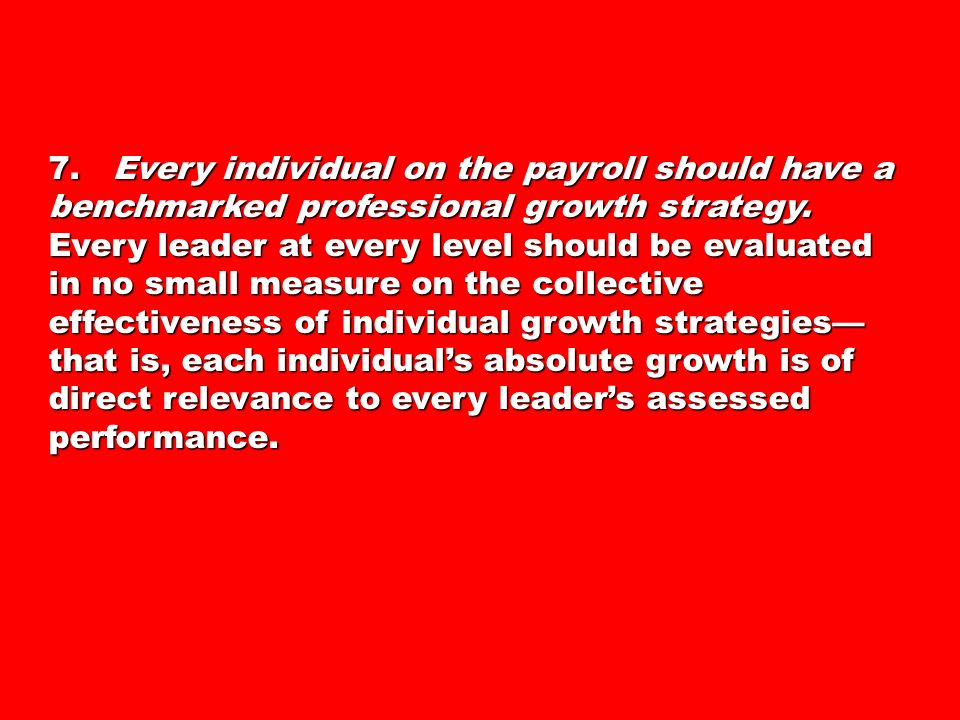 7. Every individual on the payroll should have a benchmarked professional growth strategy.