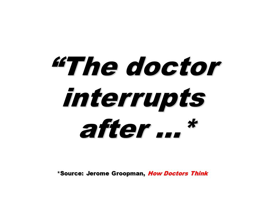 The doctor interrupts after …* after …* *Source: Jerome Groopman, How Doctors Think