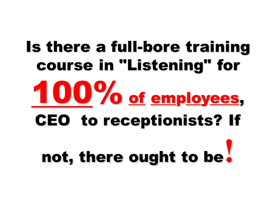 Is there a full-bore training course in Listening for 100% of employees, CEO to receptionists.