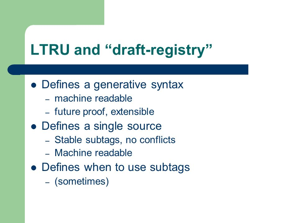 LTRU and draft-registry Defines a generative syntax – machine readable – future proof, extensible Defines a single source – Stable subtags, no conflicts – Machine readable Defines when to use subtags – (sometimes)