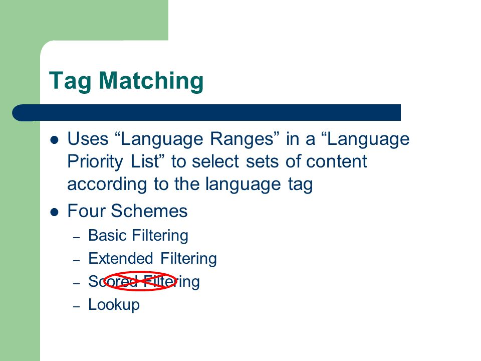 Tag Matching Uses Language Ranges in a Language Priority List to select sets of content according to the language tag Four Schemes – Basic Filtering – Extended Filtering – Scored Filtering – Lookup