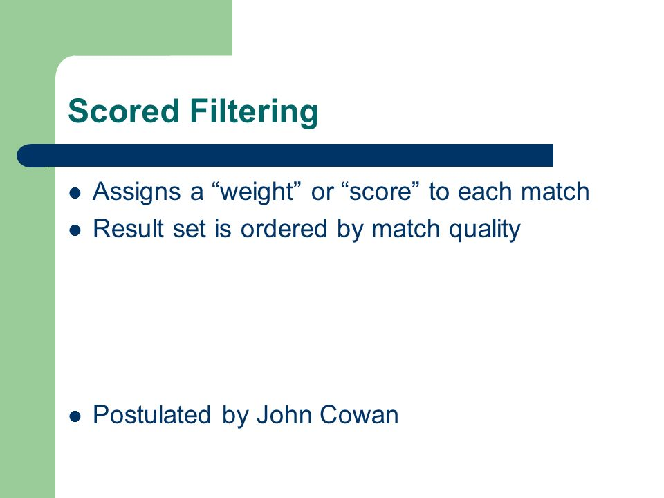 Scored Filtering Assigns a weight or score to each match Result set is ordered by match quality Postulated by John Cowan