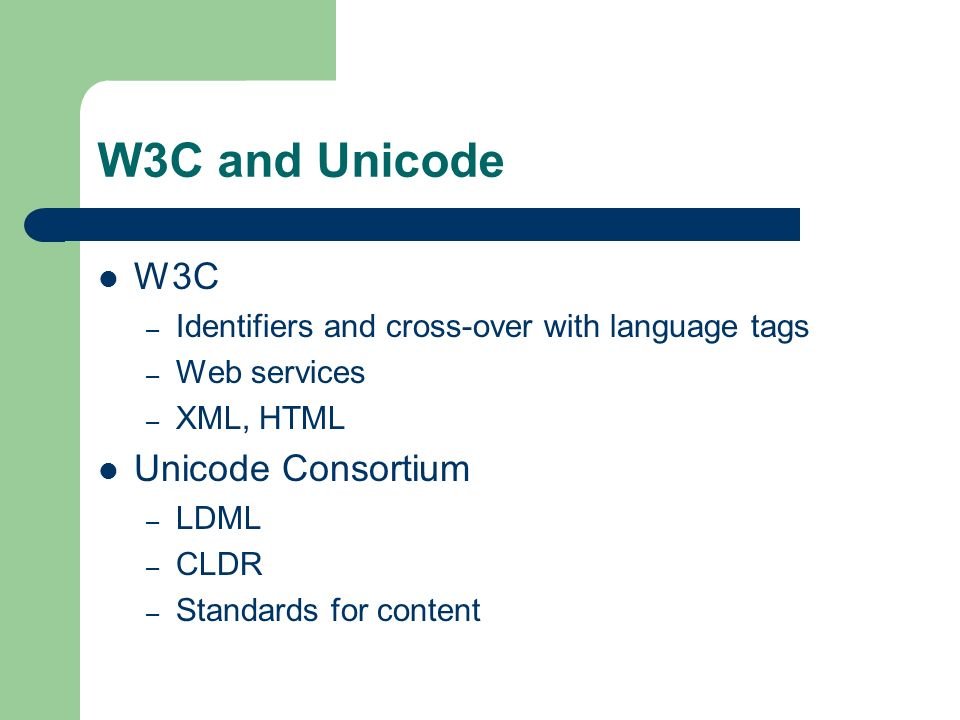 W3C and Unicode W3C – Identifiers and cross-over with language tags – Web services – XML, HTML Unicode Consortium – LDML – CLDR – Standards for content