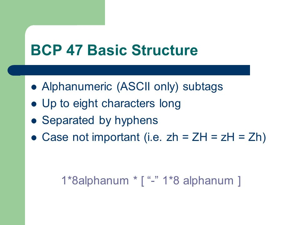 BCP 47 Basic Structure Alphanumeric (ASCII only) subtags Up to eight characters long Separated by hyphens Case not important (i.e.