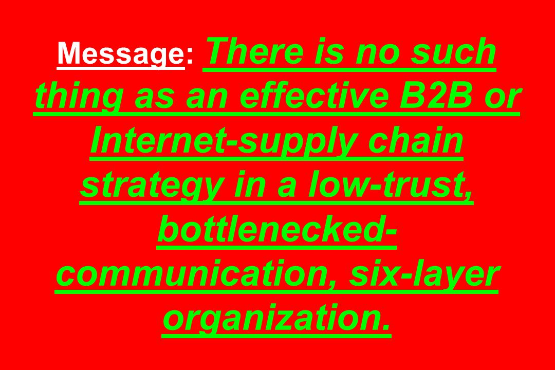 Message: There is no such thing as an effective B2B or Internet-supply chain strategy in a low-trust, bottlenecked- communication, six-layer organization.