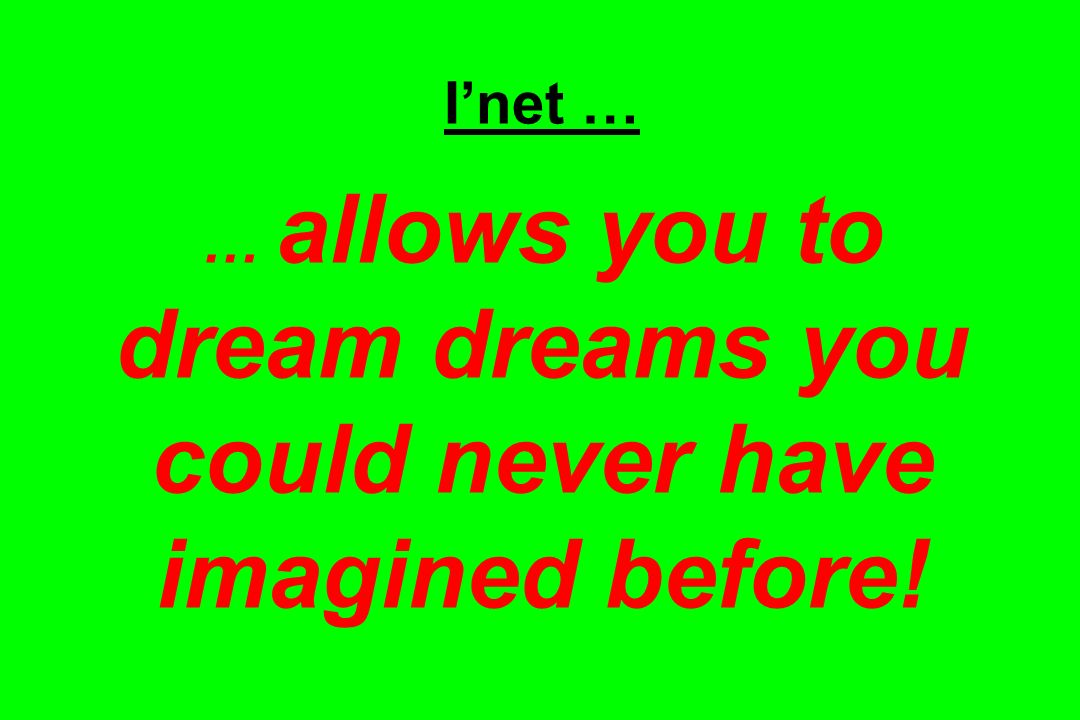 Inet … … allows you to dream dreams you could never have imagined before!