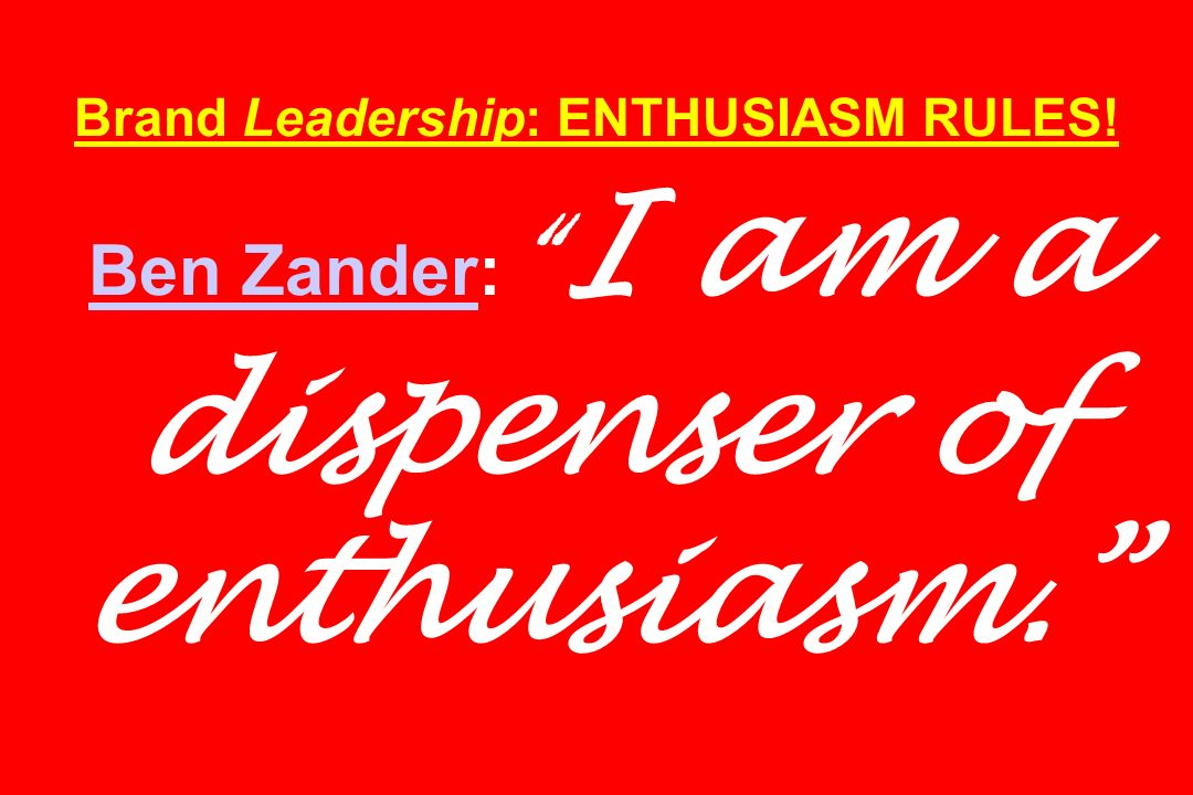 Brand Leadership: ENTHUSIASM RULES! Ben Zander: I am a dispenser of enthusiasm. Ben Zander