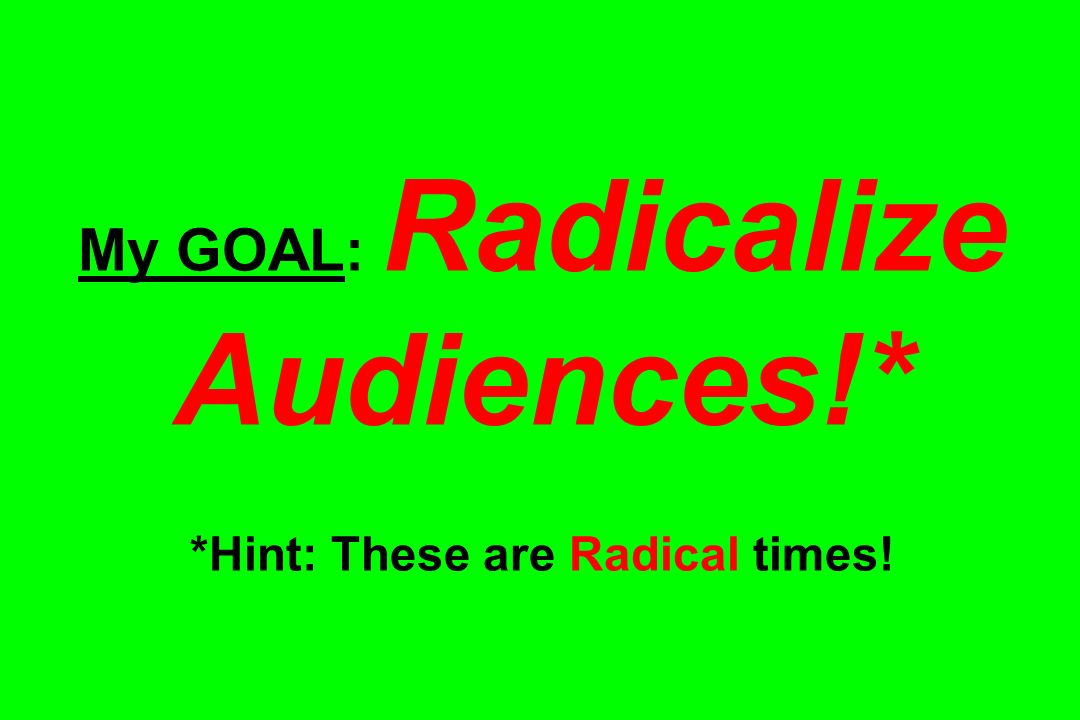 My GOAL: Radicalize Audiences!* *Hint: These are Radical times!