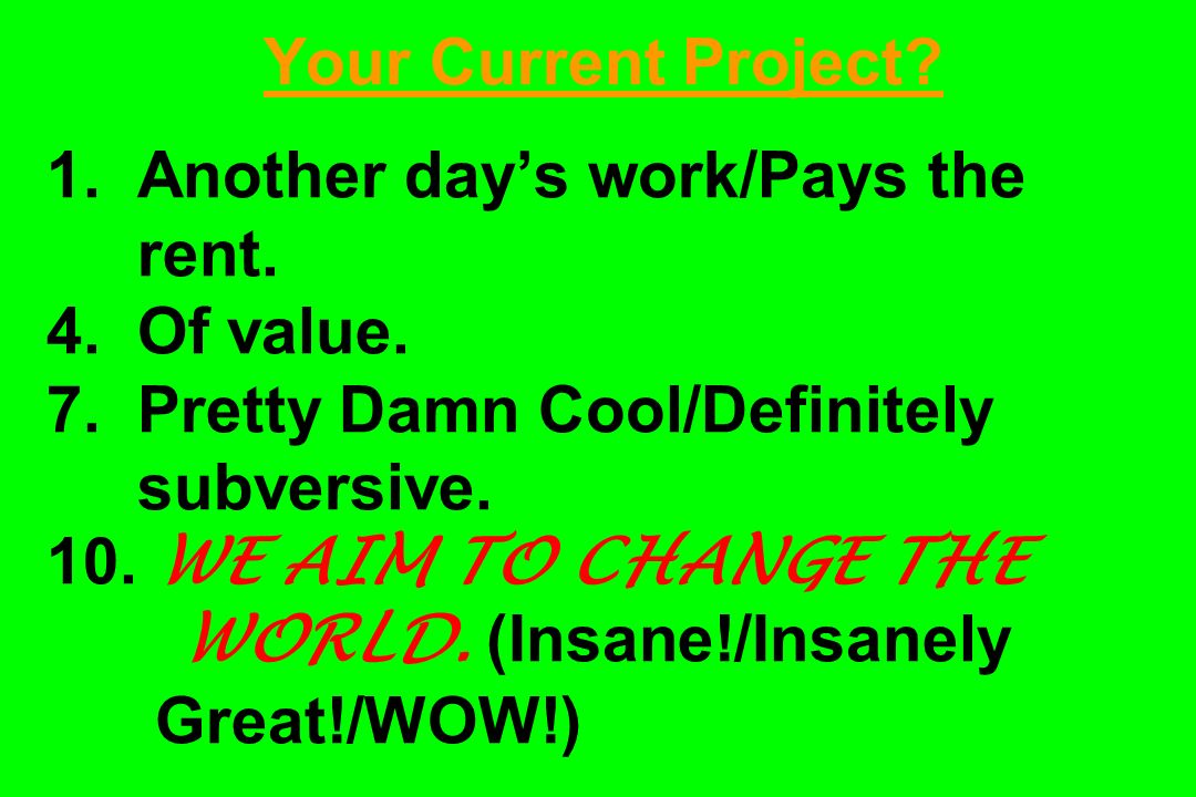 Your Current Project. 1. Another days work/Pays the rent.