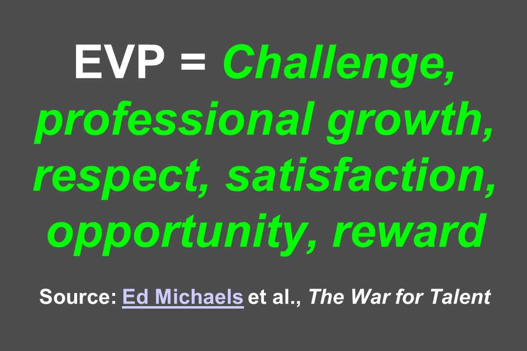 EVP = Challenge, professional growth, respect, satisfaction, opportunity, reward Source: Ed Michaels et al., The War for TalentEd Michaels