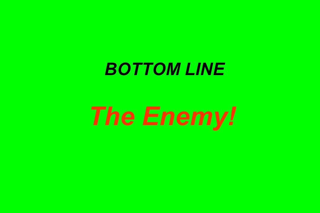 BOTTOM LINE The Enemy!