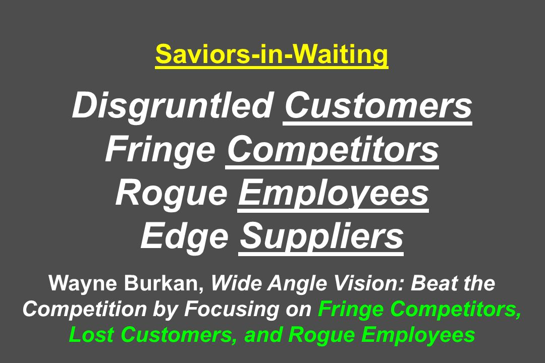 Saviors-in-Waiting Disgruntled Customers Fringe Competitors Rogue Employees Edge Suppliers Wayne Burkan, Wide Angle Vision: Beat the Competition by Focusing on Fringe Competitors, Lost Customers, and Rogue Employees