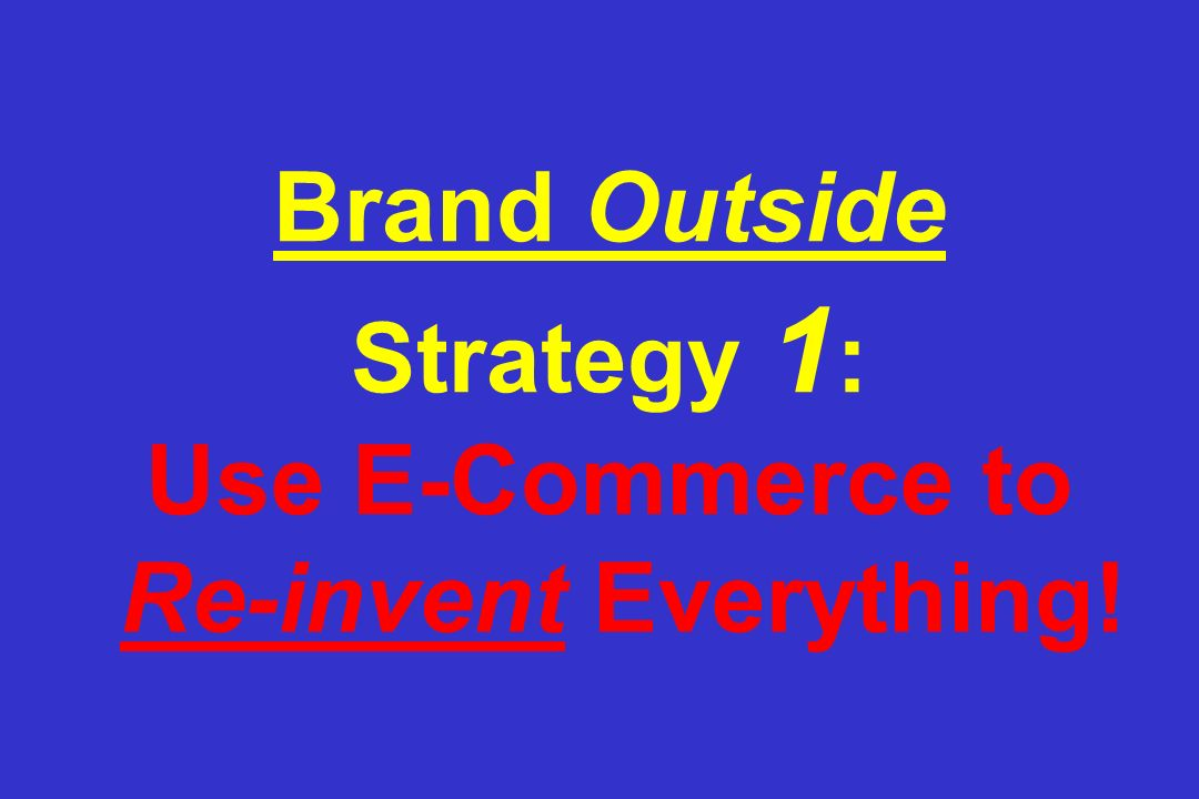 Brand Outside Strategy 1 : Use E-Commerce to Re-invent Everything!