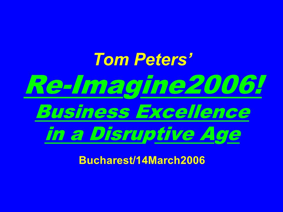 Tom Peters Re-Imagine2006! Business Excellence in a Disruptive Age Bucharest/14March2006