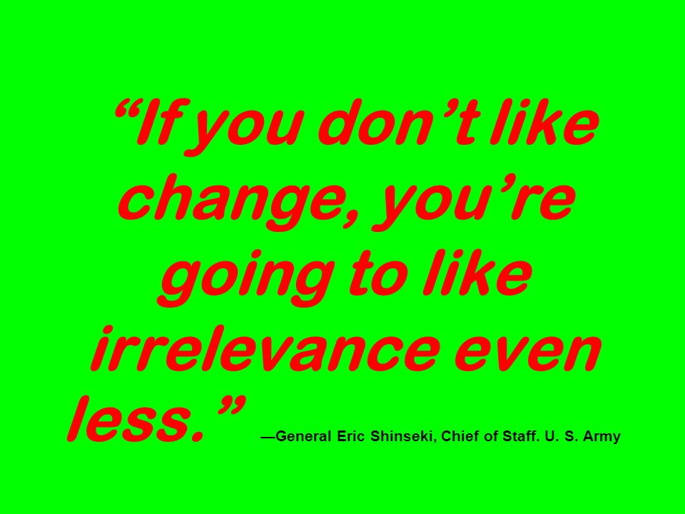 If you dont like change, youre going to like irrelevance even less.